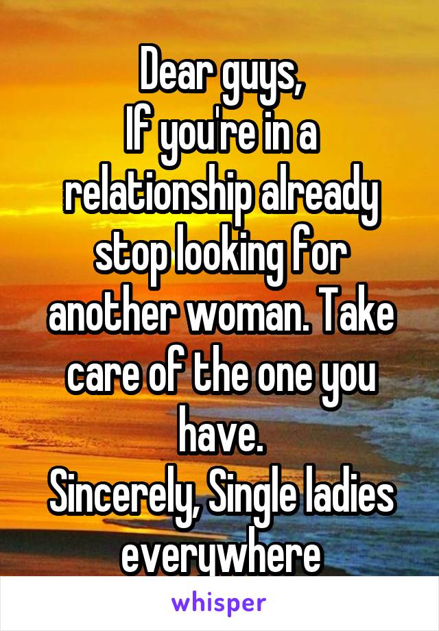 Dear guys, If you're in a relationship already stop looking for another woman. Take care of the one you have. Sincerely, Single ladies everywhere