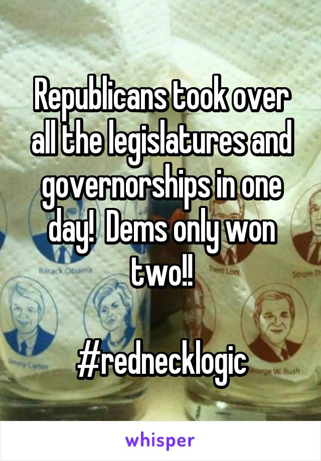 Republicans took over all the legislatures and governorships in one day!  Dems only won two!!  #rednecklogic