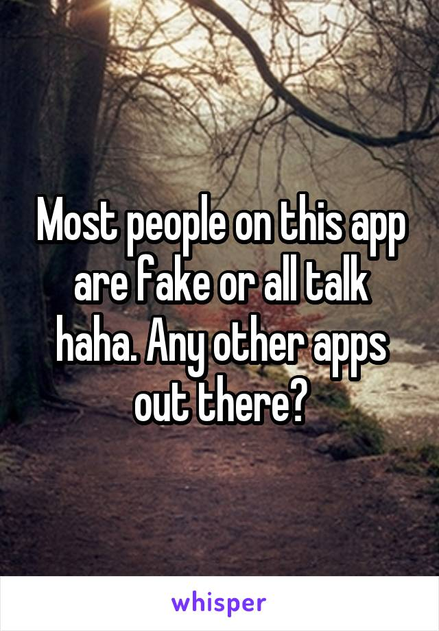 Most people on this app are fake or all talk haha. Any other apps out there?