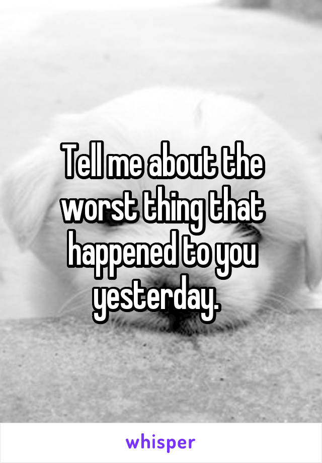 Tell me about the worst thing that happened to you yesterday.