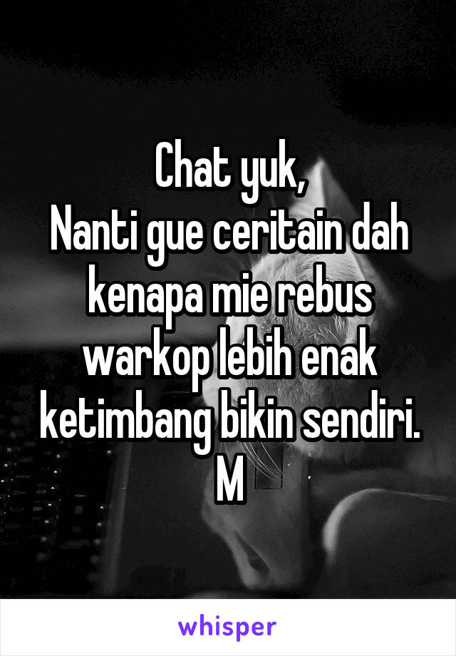 Chat yuk, Nanti gue ceritain dah kenapa mie rebus warkop lebih enak ketimbang bikin sendiri. M