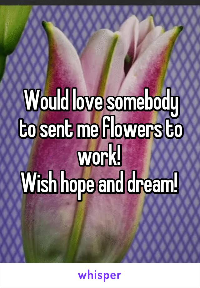 Would love somebody to sent me flowers to work!  Wish hope and dream!