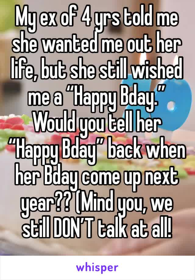 """My ex of 4 yrs told me she wanted me out her life, but she still wished me a """"Happy Bday."""" Would you tell her """"Happy Bday"""" back when her Bday come up next year?? (Mind you, we still DON'T talk at all!"""
