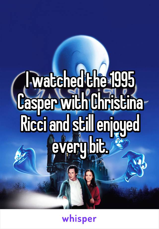 I watched the 1995 Casper with Christina Ricci and still enjoyed every bit.