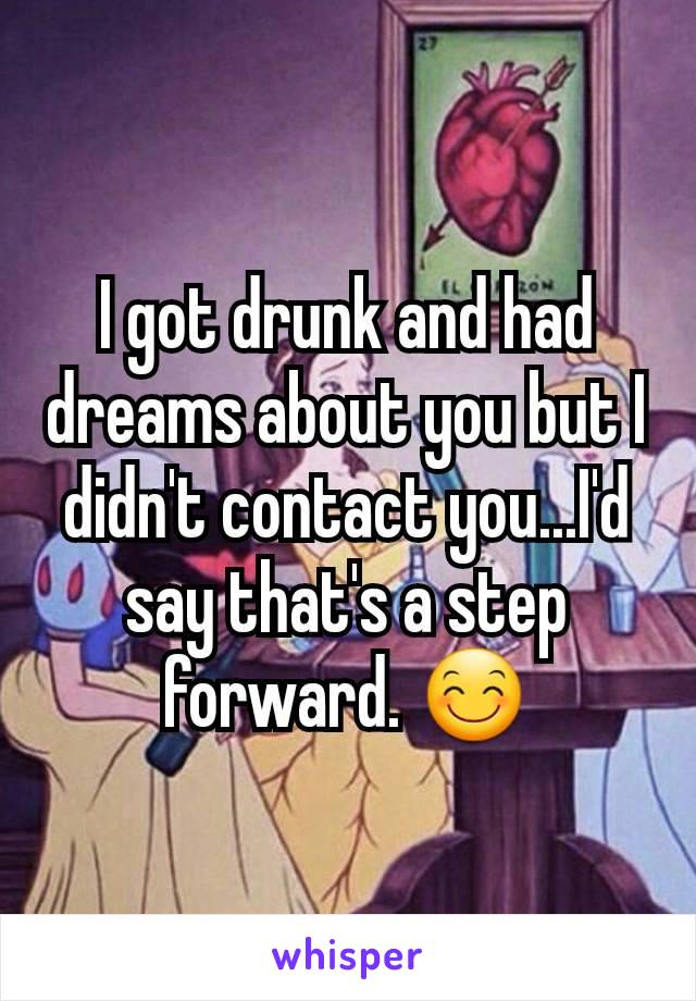 I got drunk and had  dreams about you but I didn't contact you...I'd say that's a step forward. 😊