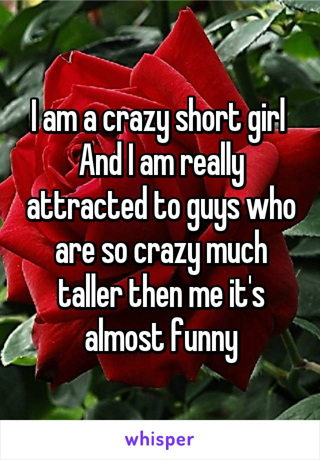 I am a crazy short girl  And I am really attracted to guys who are so crazy much taller then me it's almost funny
