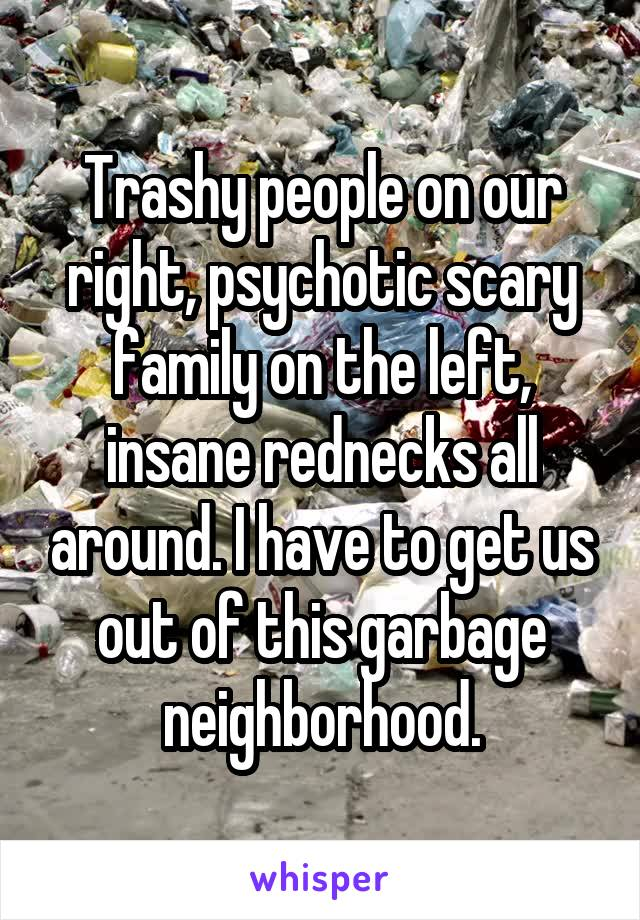 Trashy people on our right, psychotic scary family on the left, insane rednecks all around. I have to get us out of this garbage neighborhood.