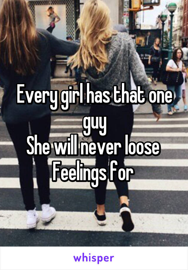 Every girl has that one guy She will never loose  Feelings for