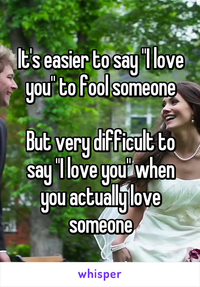 "It's easier to say ""I love you"" to fool someone  But very difficult to say ""I love you"" when you actually love someone"