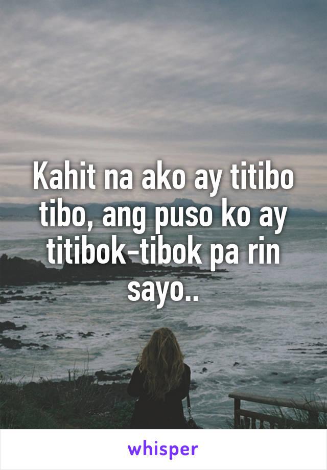 Kahit na ako ay titibo tibo, ang puso ko ay titibok-tibok pa rin sayo..