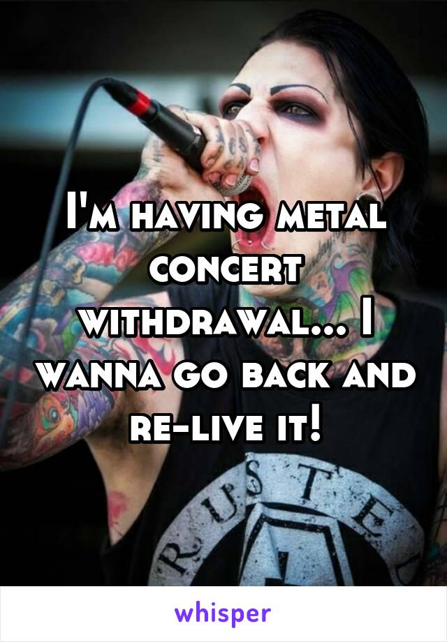 I'm having metal concert withdrawal... I wanna go back and re-live it!