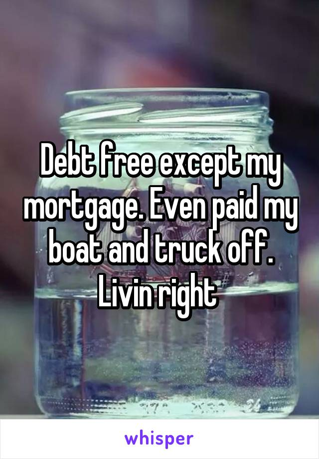 Debt free except my mortgage. Even paid my boat and truck off. Livin right