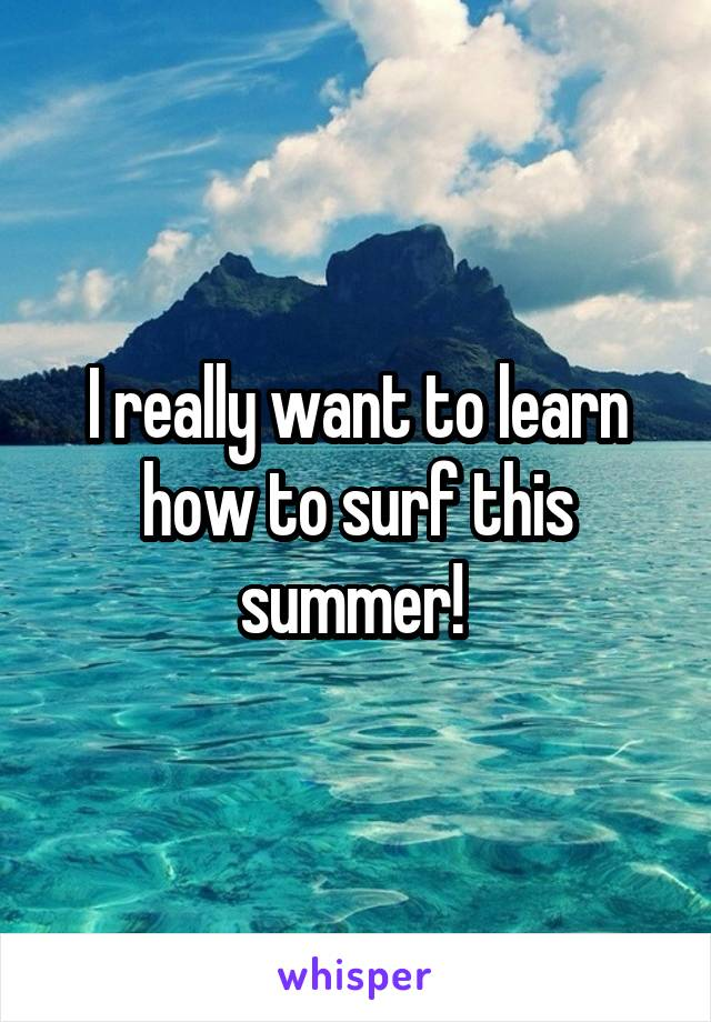 I really want to learn how to surf this summer!