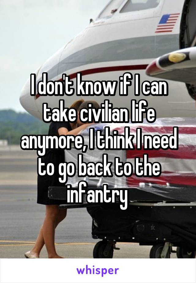 I don't know if I can take civilian life anymore, I think I need to go back to the infantry