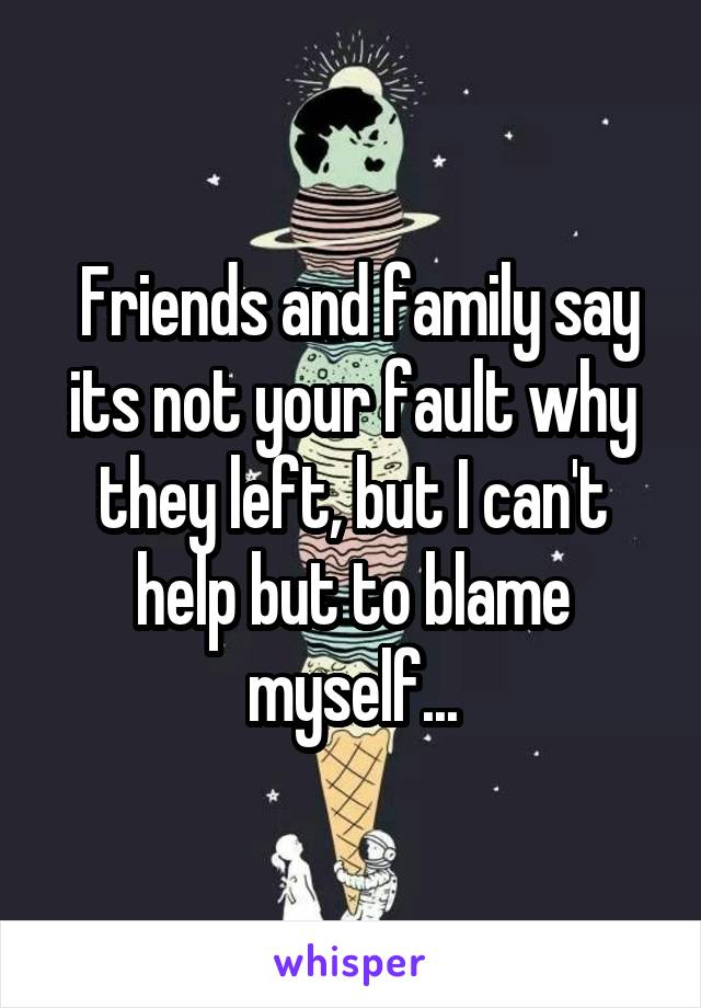 Friends and family say its not your fault why they left, but I can't help but to blame myself...