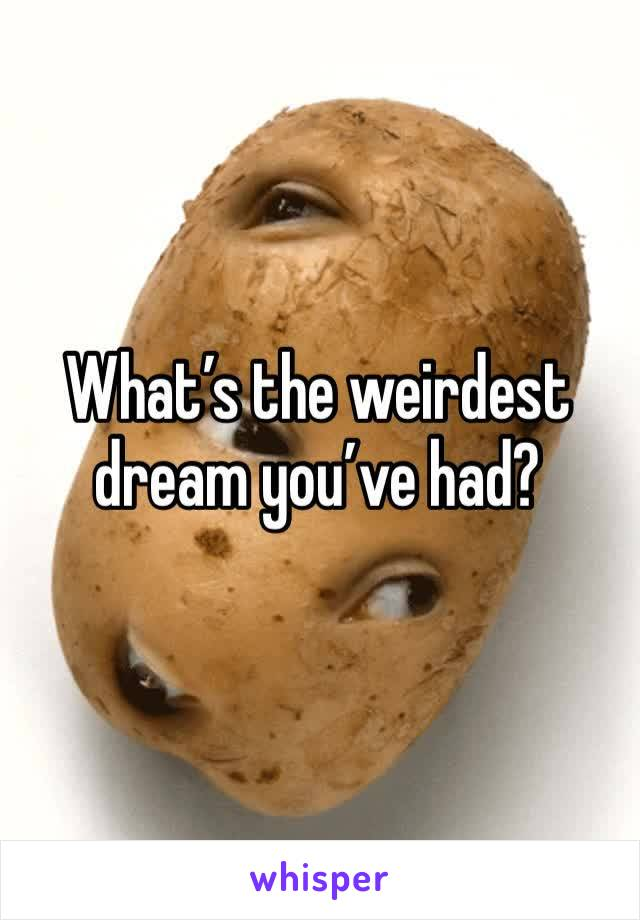 What's the weirdest dream you've had?
