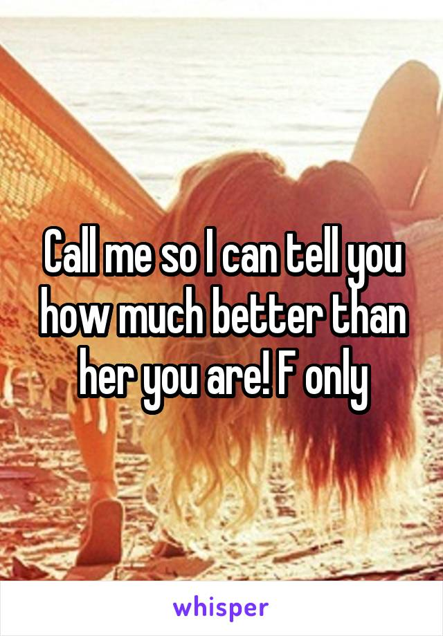 Call me so I can tell you how much better than her you are! F only
