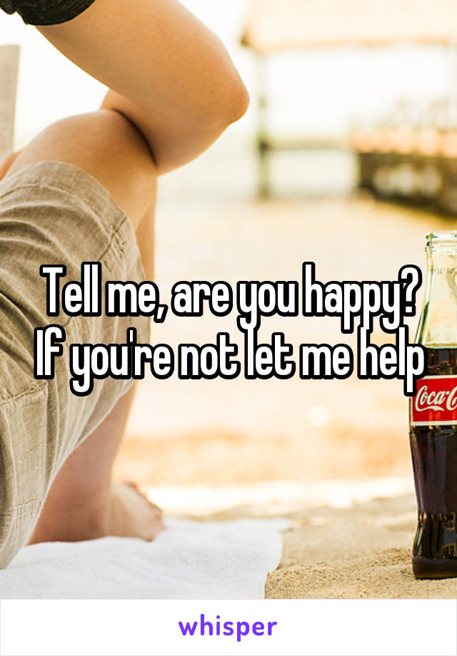 Tell me, are you happy? If you're not let me help