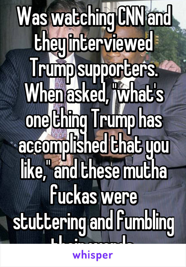 """Was watching CNN and they interviewed Trump supporters. When asked, """"what's one thing Trump has accomplished that you like,"""" and these mutha fuckas were stuttering and fumbling their words."""