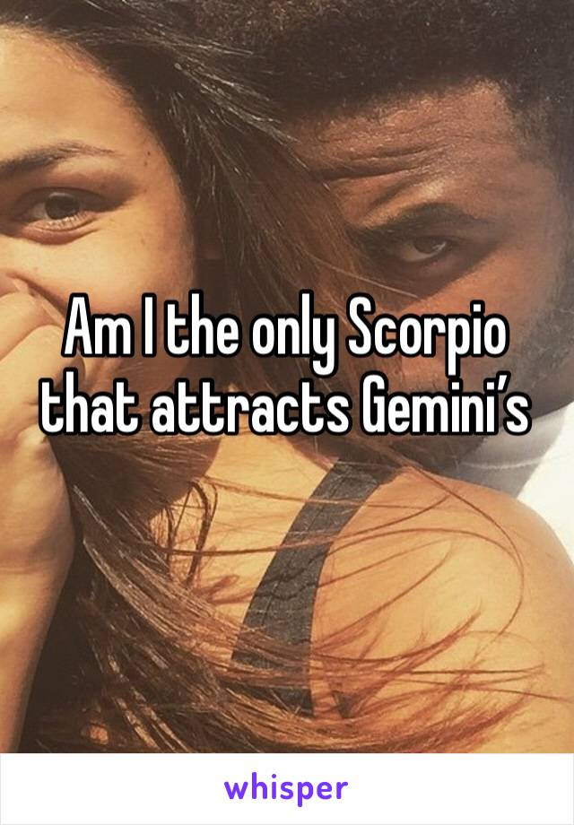 Am I the only Scorpio that attracts Gemini's