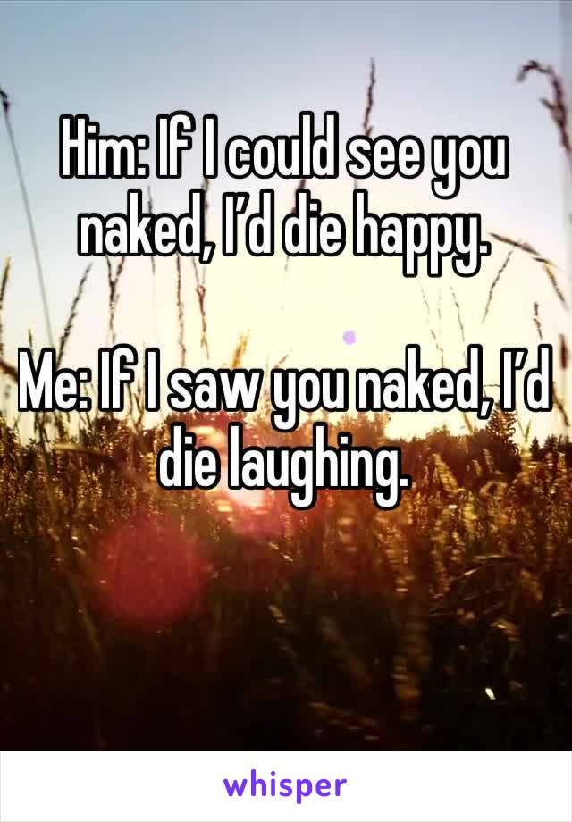 Him: If I could see you naked, I'd die happy.  Me: If I saw you naked, I'd die laughing.