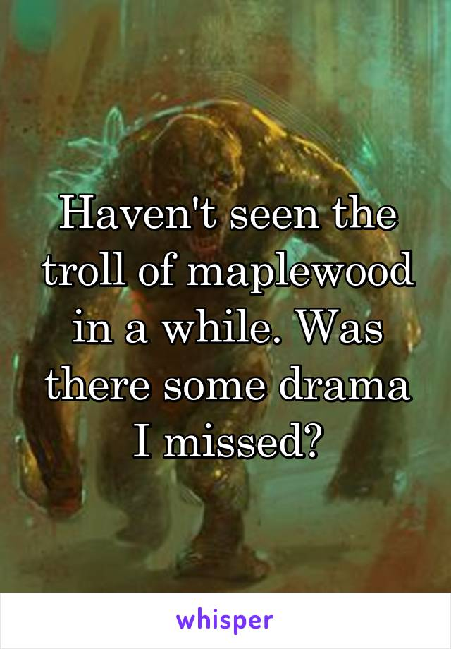 Haven't seen the troll of maplewood in a while. Was there some drama I missed?