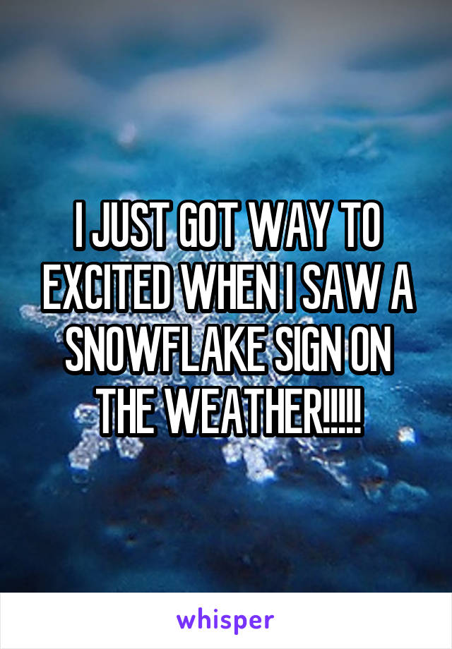 I JUST GOT WAY TO EXCITED WHEN I SAW A SNOWFLAKE SIGN ON THE WEATHER!!!!!