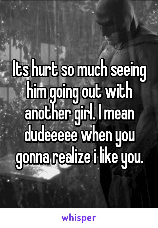 Its hurt so much seeing him going out with another girl. I mean dudeeeee when you gonna realize i like you.