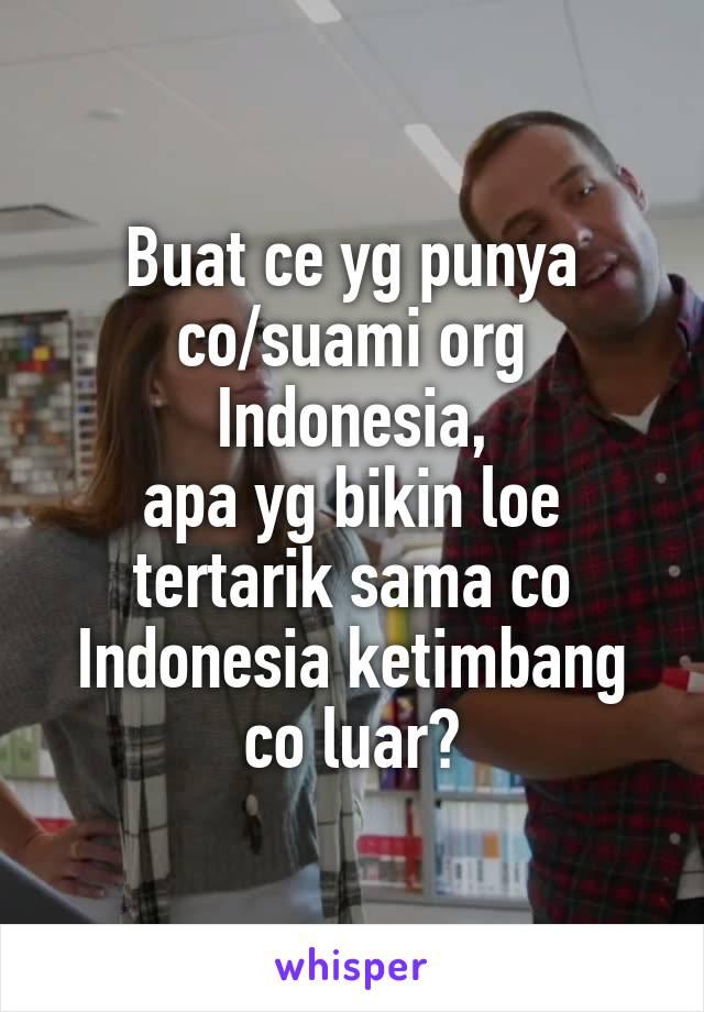 Buat ce yg punya co/suami org Indonesia, apa yg bikin loe tertarik sama co Indonesia ketimbang co luar?