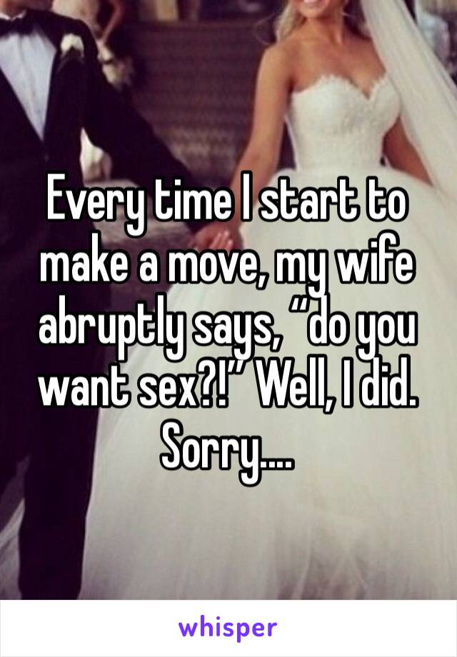 """Every time I start to make a move, my wife abruptly says, """"do you want sex?!"""" Well, I did. Sorry...."""