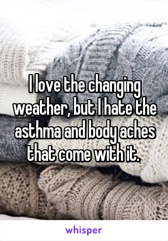I love the changing weather, but I hate the asthma and body aches that come with it.