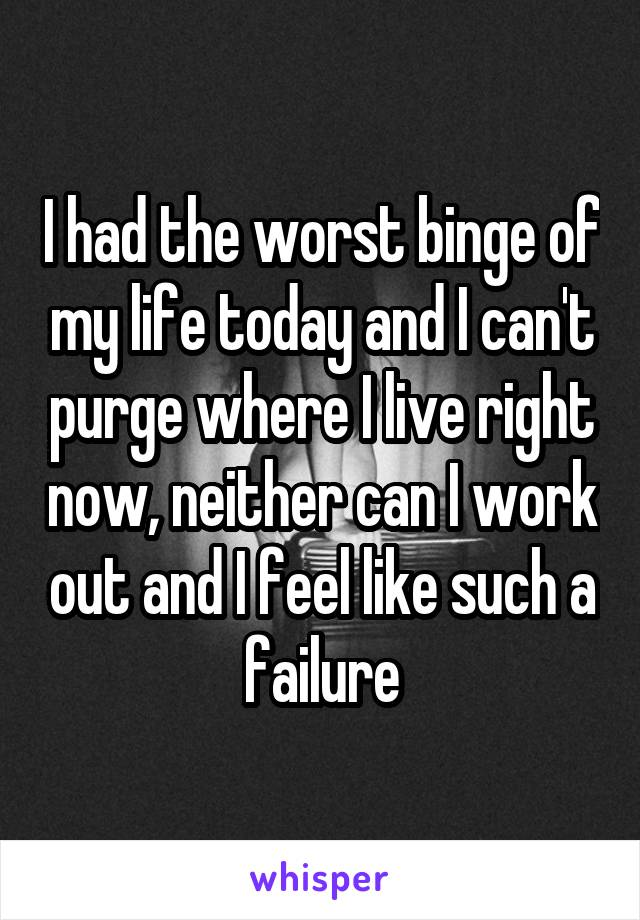 I had the worst binge of my life today and I can't purge where I live right now, neither can I work out and I feel like such a failure