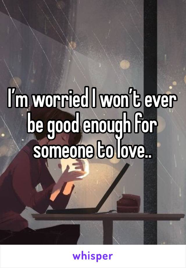 I'm worried I won't ever be good enough for someone to love..