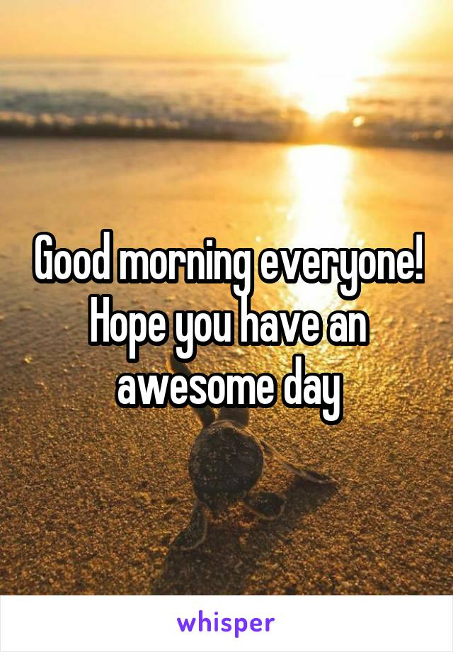 Good morning everyone! Hope you have an awesome day