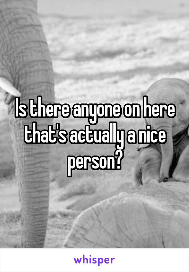 Is there anyone on here that's actually a nice person?