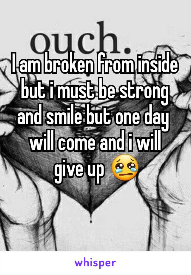 I am broken from inside but i must be strong and smile but one day  will come and i will  give up 😢