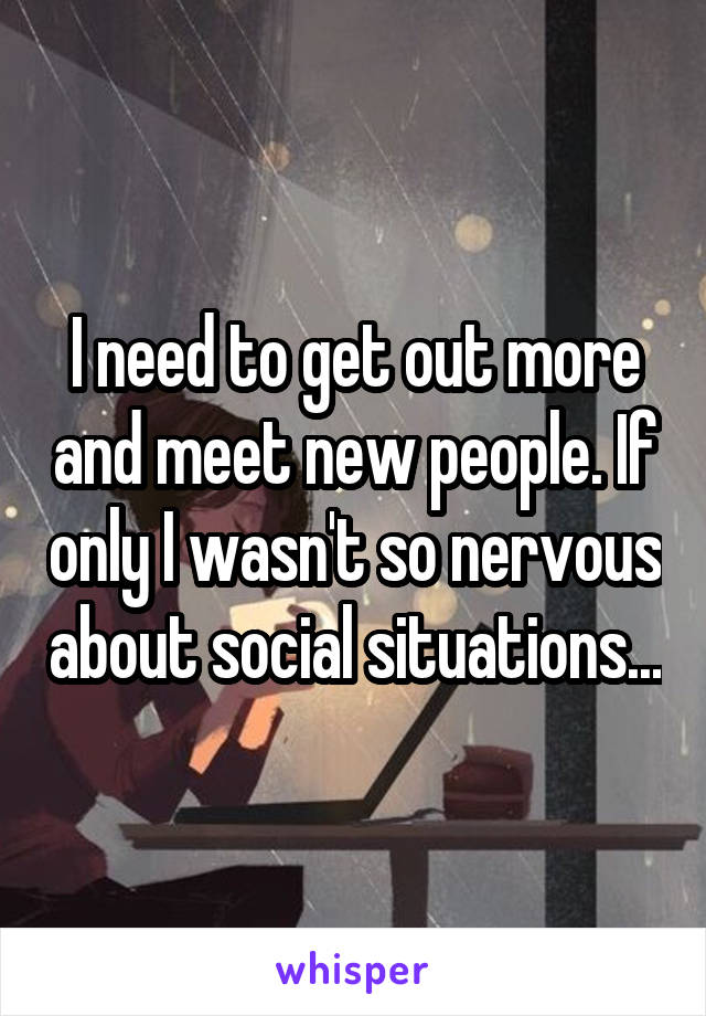 I need to get out more and meet new people. If only I wasn't so nervous about social situations...