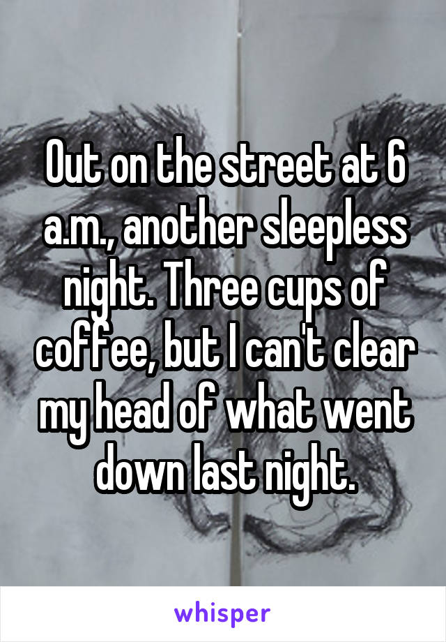 Out on the street at 6 a.m., another sleepless night. Three cups of coffee, but I can't clear my head of what went down last night.