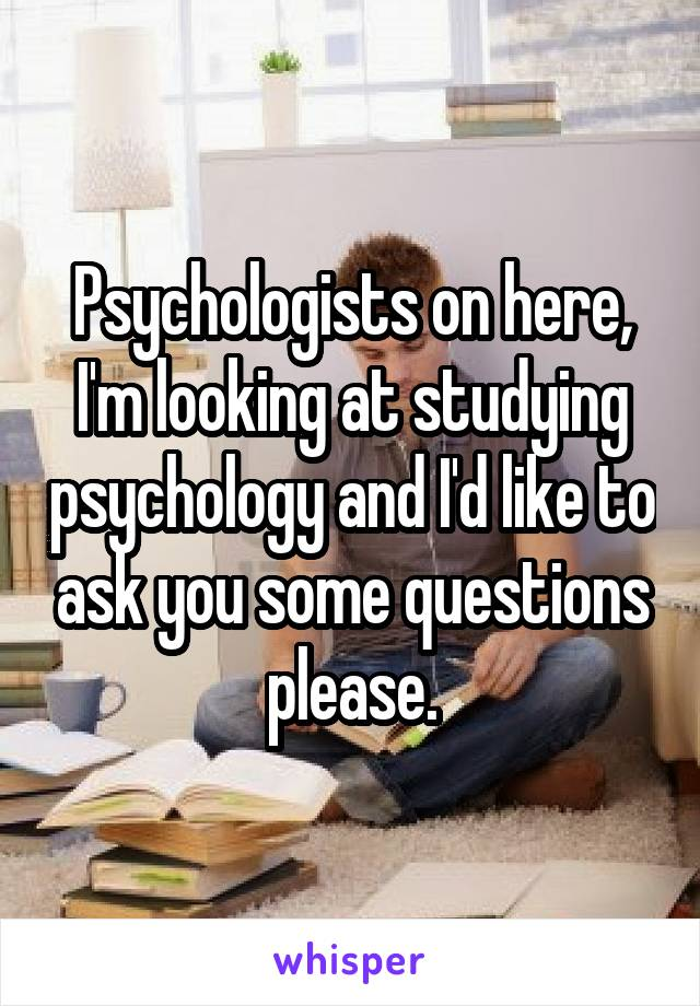 Psychologists on here, I'm looking at studying psychology and I'd like to ask you some questions please.