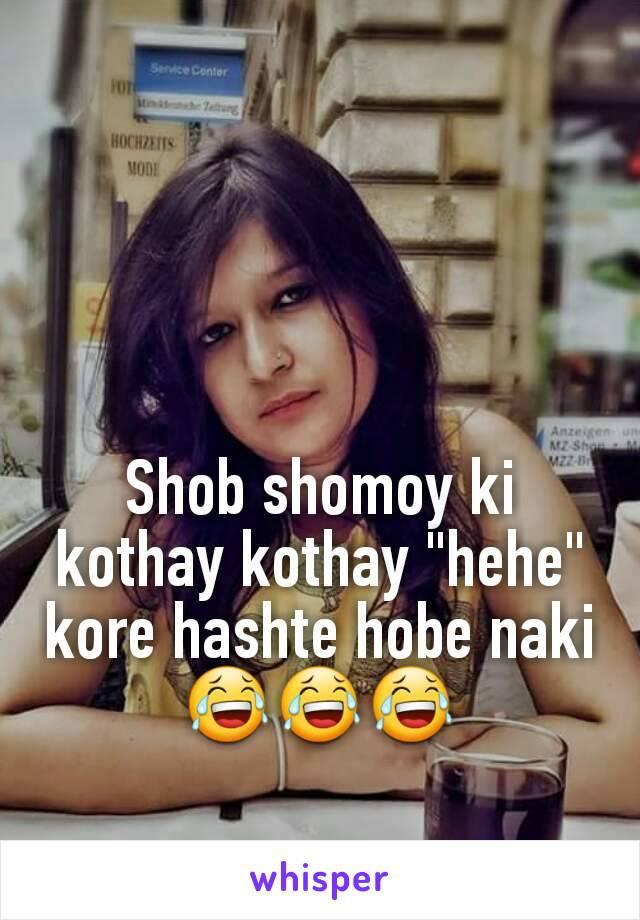"Shob shomoy ki kothay kothay ""hehe"" kore hashte hobe naki 😂😂😂"