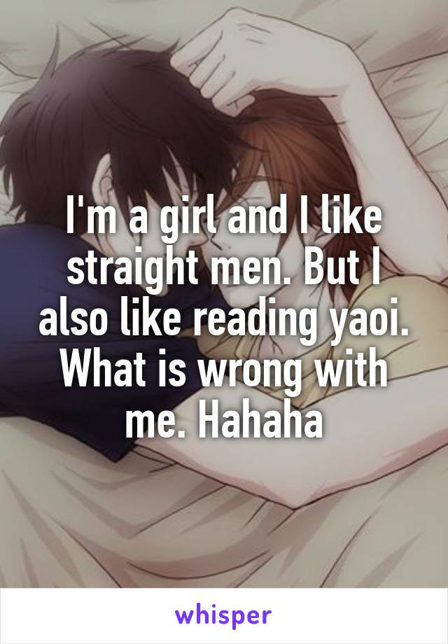 I'm a girl and I like straight men. But I also like reading yaoi. What is wrong with me. Hahaha