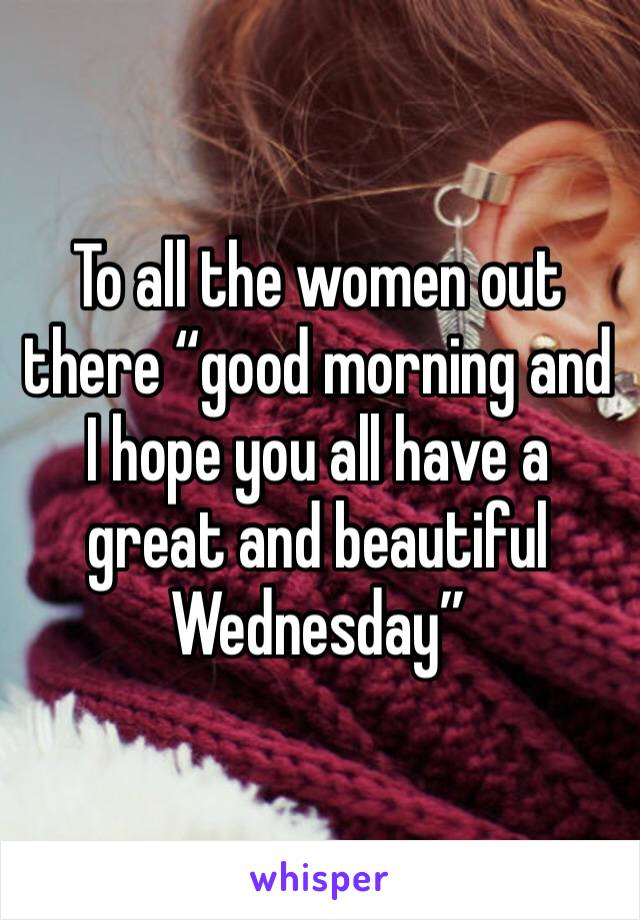 "To all the women out there ""good morning and I hope you all have a great and beautiful Wednesday"""