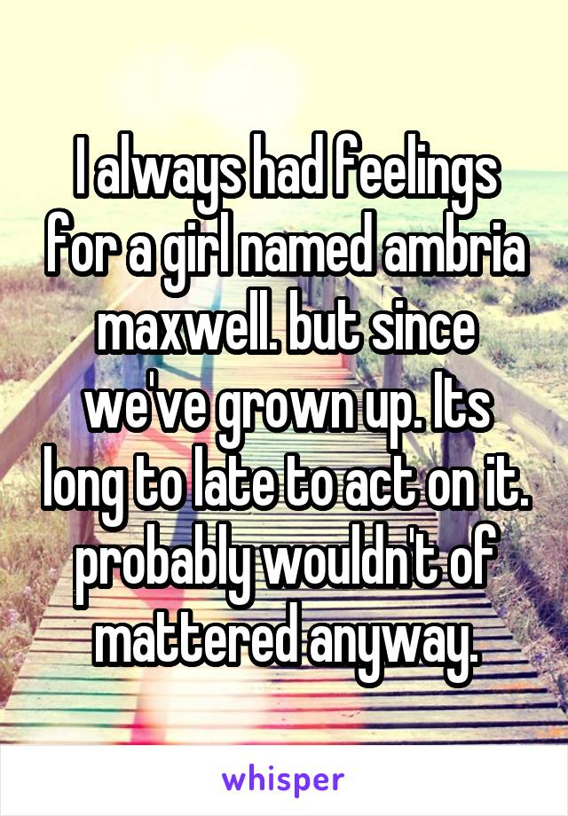 I always had feelings for a girl named ambria maxwell. but since we've grown up. Its long to late to act on it. probably wouldn't of mattered anyway.