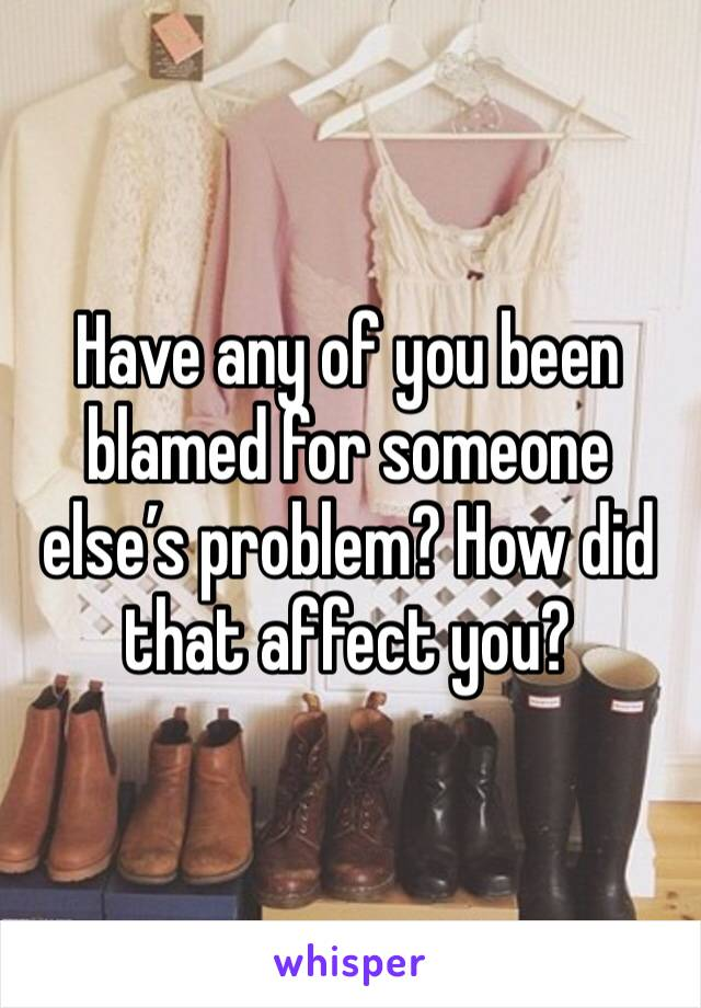 Have any of you been blamed for someone else's problem? How did that affect you?