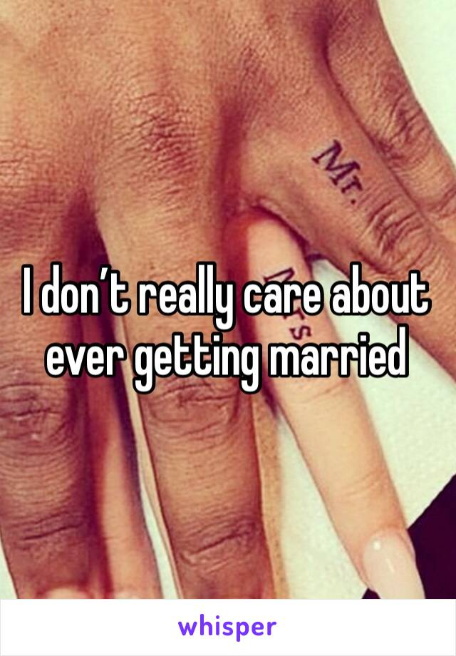I don't really care about ever getting married