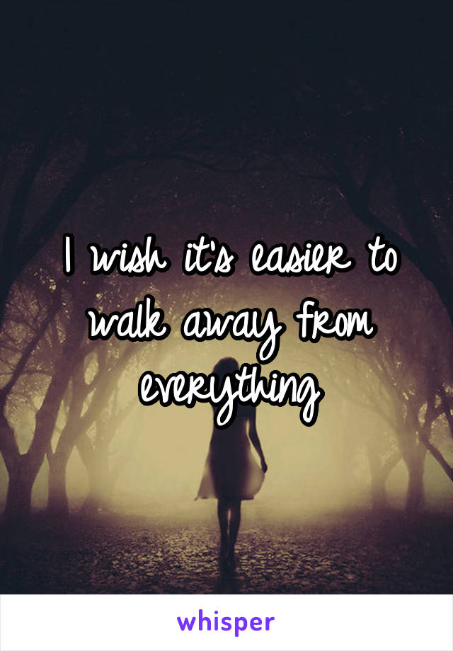 I wish it's easier to walk away from everything