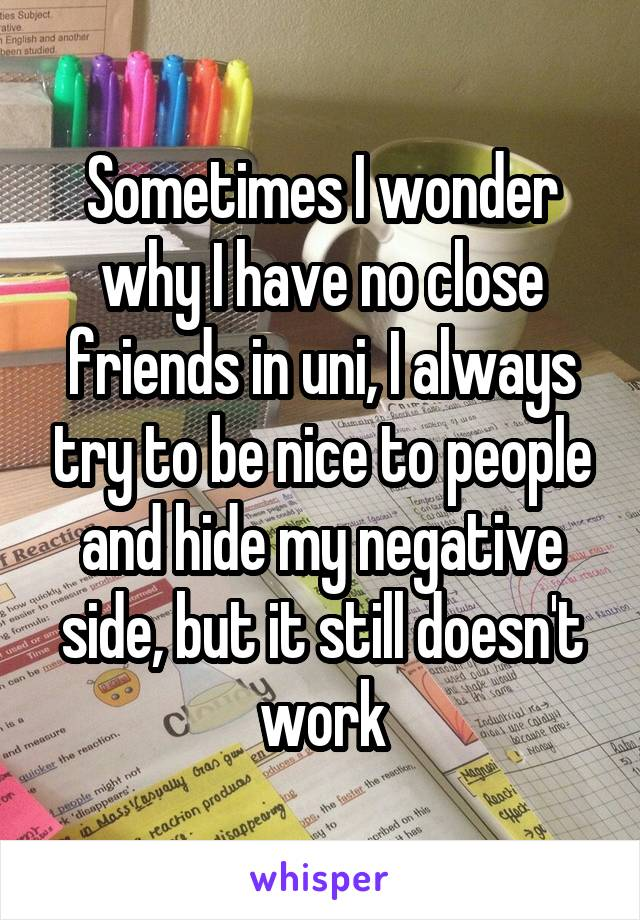 Sometimes I wonder why I have no close friends in uni, I always try to be nice to people and hide my negative side, but it still doesn't work