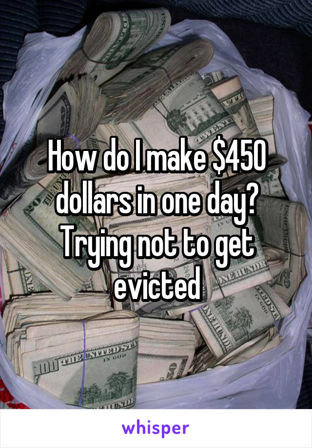 How do I make $450 dollars in one day? Trying not to get evicted