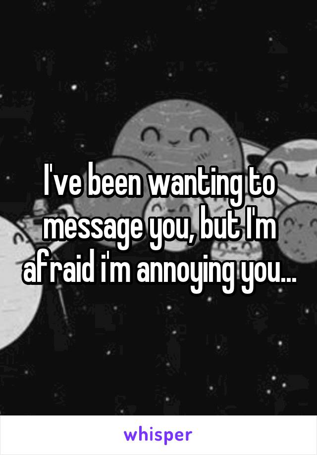 I've been wanting to message you, but I'm afraid i'm annoying you...