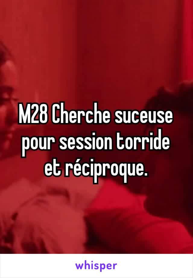 M28 Cherche suceuse pour session torride et réciproque.